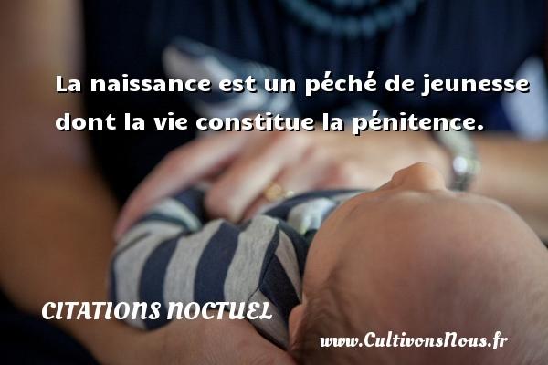 Citations Noctuel - La naissance est un péché de jeunesse dont la vie constitue la pénitence. Une citation de Noctuel CITATIONS NOCTUEL