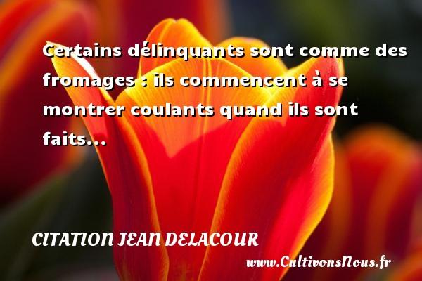 Citation Jean Delacour - Certains délinquants sont comme des fromages : ils commencent à se montrer coulants quand ils sont faits... Une citation de Jean Delacour CITATION JEAN DELACOUR