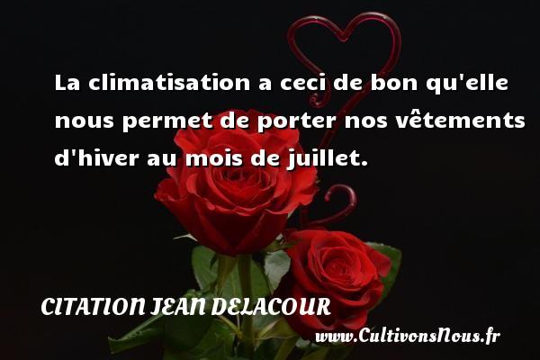 Citation Jean Delacour - La climatisation a ceci de bon qu elle nous permet de porter nos vêtements d hiver au mois de juillet. Une citation de Jean Delacour CITATION JEAN DELACOUR