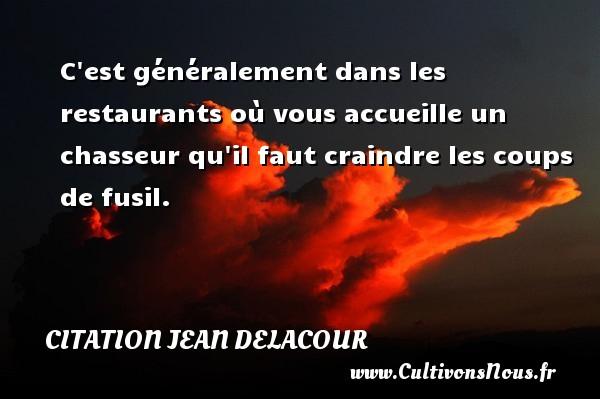 Citation Jean Delacour - C est généralement dans les restaurants où vous accueille un chasseur qu il faut craindre les coups de fusil. Une citation de Jean Delacour CITATION JEAN DELACOUR