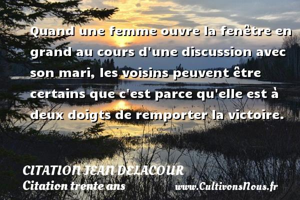 Citation Jean Delacour - Citation trente ans - Quand une femme ouvre la fenêtre en grand au cours d une discussion avec son mari, les voisins peuvent être certains que c est parce qu elle est à deux doigts de remporter la victoire. Une citation de Jean Delacour CITATION JEAN DELACOUR