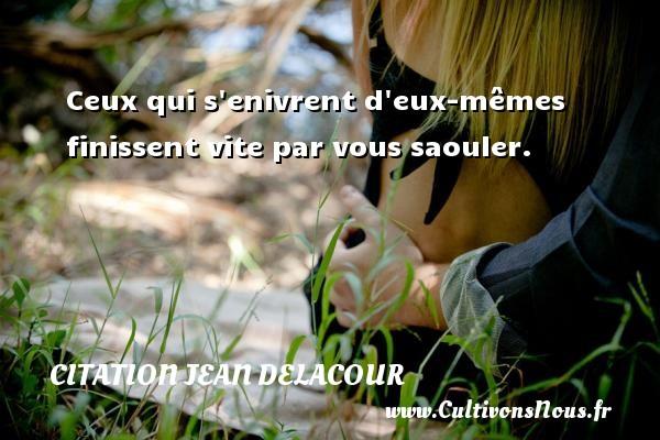 Citation Jean Delacour - Ceux qui s enivrent d eux-mêmes finissent vite par vous saouler. Une citation de Jean Delacour CITATION JEAN DELACOUR