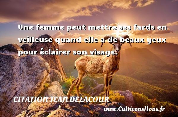 Citation Jean Delacour - Une femme peut mettre ses fards en veilleuse quand elle a de beaux yeux pour éclairer son visage. Une citation de Jean Delacour CITATION JEAN DELACOUR