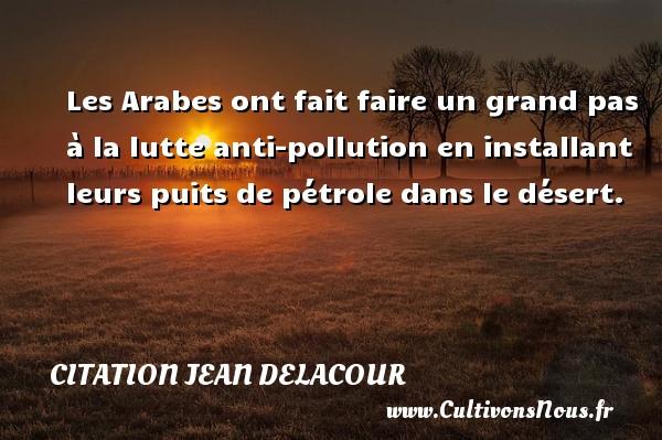 Citation Jean Delacour - Les Arabes ont fait faire un grand pas à la lutte anti-pollution en installant leurs puits de pétrole dans le désert. Une citation de Jean Delacour CITATION JEAN DELACOUR