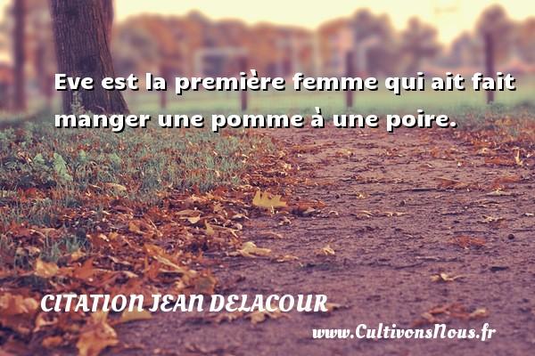 Citation Jean Delacour - Citation pomme - Eve est la première femme qui ait fait manger une pomme à une poire. Une citation de Jean Delacour CITATION JEAN DELACOUR