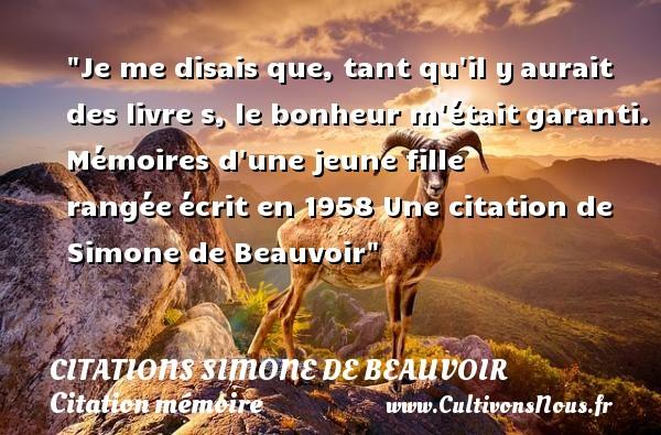 Citations Simone de Beauvoir - Citation mémoire - Je me disais que, tant qu il yaurait des livre s, le bonheur m étaitgaranti.  Mémoires d une jeune fille rangéeécrit en 1958  Une  citation  de Simone de Beauvoir CITATIONS SIMONE DE BEAUVOIR