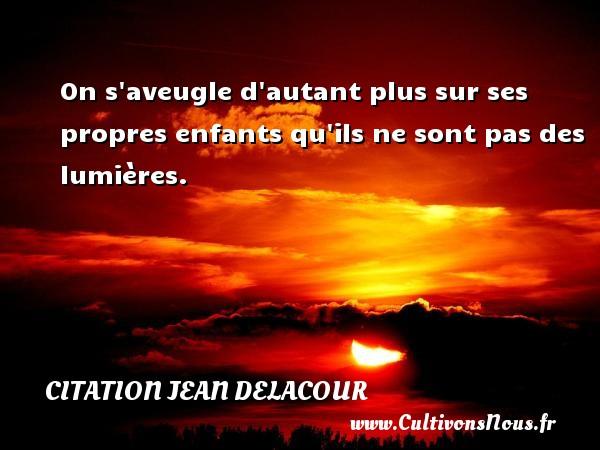 Citation Jean Delacour - On s aveugle d autant plus sur ses propres enfants qu ils ne sont pas des lumières. Une citation de Jean Delacour CITATION JEAN DELACOUR