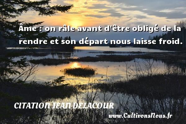Citation Jean Delacour - Âme : on râle avant d être obligé de la rendre et son départ nous laisse froid. Une citation de Jean Delacour CITATION JEAN DELACOUR
