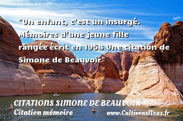 Un enfant, c est un insurgé.  Mémoires d une jeune fille rangéeécrit en 1958  Une  citation  de Simone de Beauvoir CITATIONS SIMONE DE BEAUVOIR - Citation mémoire