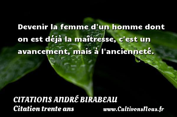 Devenir la femme d un homme dont on est déjà la maîtresse, c est un avancement, mais à l ancienneté. Une citation d  André Birabeau CITATIONS ANDRÉ BIRABEAU - Citations André Birabeau - Citation trente ans