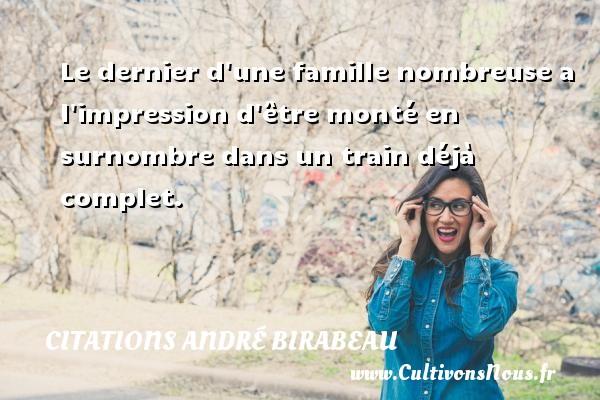 Le dernier d une famille nombreuse a l impression d être monté en surnombre dans un train déjà complet. Une citation d  André Birabeau CITATIONS ANDRÉ BIRABEAU - Citations André Birabeau