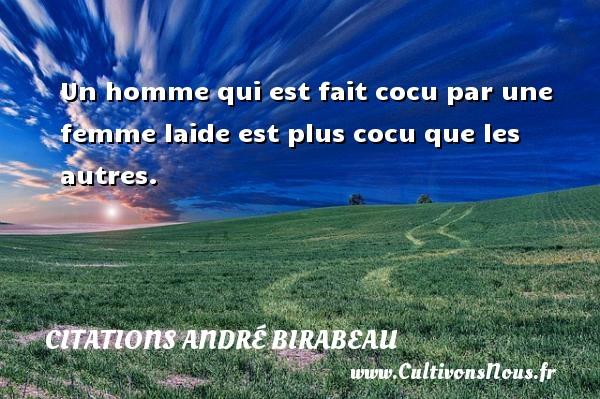 Un homme qui est fait cocu par une femme laide est plus cocu que les autres. Une citation d  André Birabeau CITATIONS ANDRÉ BIRABEAU - Citations André Birabeau