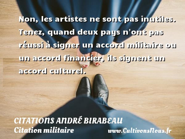 Citations André Birabeau - Citation militaire - Non, les artistes ne sont pas inutiles. Tenez, quand deux pays n ont pas réussi à signer un accord militaire ou un accord financier, ils signent un accord culturel. Une citation d  André Birabeau CITATIONS ANDRÉ BIRABEAU