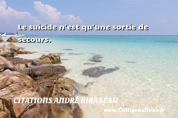 Le suicide n est qu une sortie de secours. Une citation d  André Birabeau CITATIONS ANDRÉ BIRABEAU - Citations André Birabeau