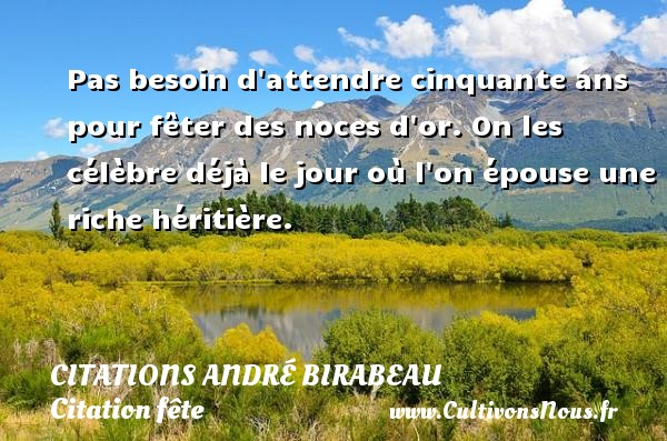 Pas besoin d attendre cinquante ans pour fêter des noces d or. On les célèbre déjà le jour où l on épouse une riche héritière. Une citation d  André Birabeau CITATIONS ANDRÉ BIRABEAU - Citations André Birabeau - Citation fête