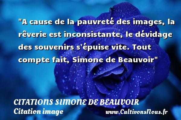 Citations Simone de Beauvoir - Citation image - A cause de la pauvreté des images, la rêverie est inconsistante, le dévidage des souvenirs s épuise vite.  Tout compte fait, Simone de Beauvoir   Une citation sur l image CITATIONS SIMONE DE BEAUVOIR