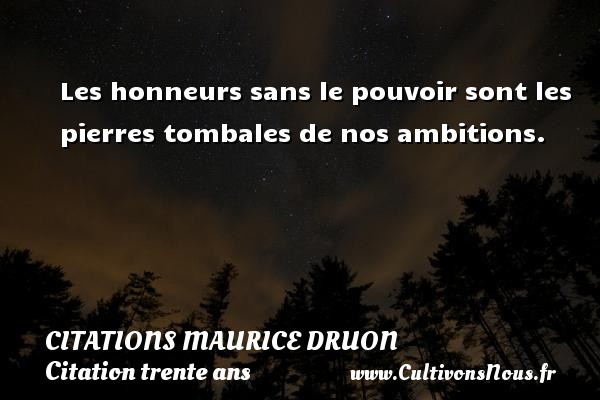 Citations Maurice Druon - Citation trente ans - Les honneurs sans le pouvoir sont les pierres tombales de nos ambitions. Une citation de Maurice Druon CITATIONS MAURICE DRUON