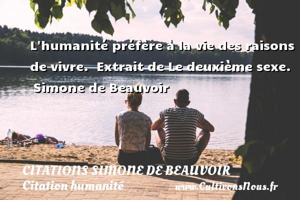 L humanité préfère à la vie des raisons de vivre.   Extrait de Le deuxième sexe. Simone de Beauvoir CITATIONS SIMONE DE BEAUVOIR - Citation humanité