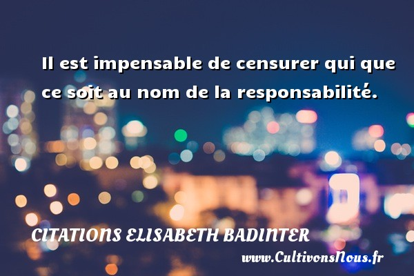 Il est impensable de censurer qui que ce soit au nom de la responsabilité. Une citation d  Elisabeth Badinter CITATIONS ELISABETH BADINTER