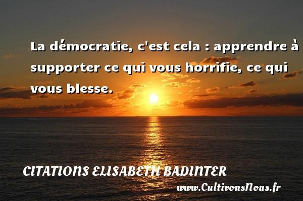 La démocratie, c est cela : apprendre à supporter ce qui vous horrifie, ce qui vous blesse. Une citation d  Elisabeth Badinter CITATIONS ELISABETH BADINTER