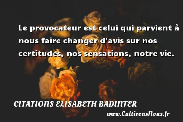 Le provocateur est celui qui parvient à nous faire changer d avis sur nos certitudes, nos sensations, notre vie. Une citation d  Elisabeth Badinter CITATIONS ELISABETH BADINTER