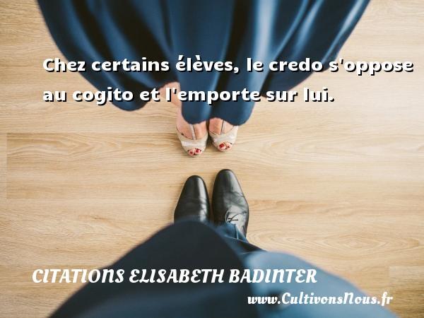 Chez certains élèves, le credo s oppose au cogito et l emporte sur lui. Une citation d  Elisabeth Badinter CITATIONS ELISABETH BADINTER