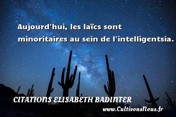Aujourd hui, les laïcs sont minoritaires au sein de l intelligentsia. Une citation d  Elisabeth Badinter CITATIONS ELISABETH BADINTER