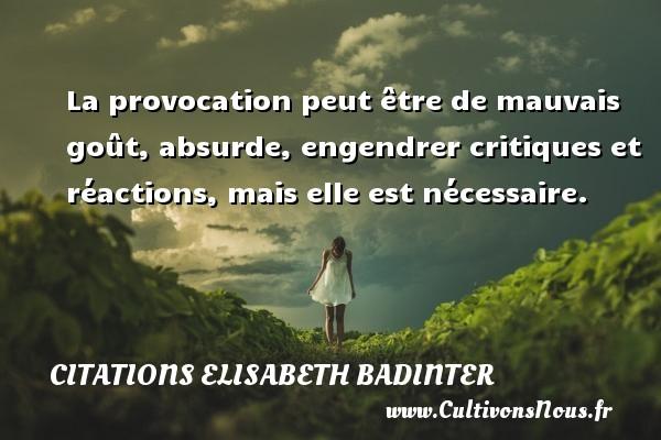 La provocation peut être de mauvais goût, absurde, engendrer critiques et réactions, mais elle est nécessaire. Une citation d  Elisabeth Badinter CITATIONS ELISABETH BADINTER