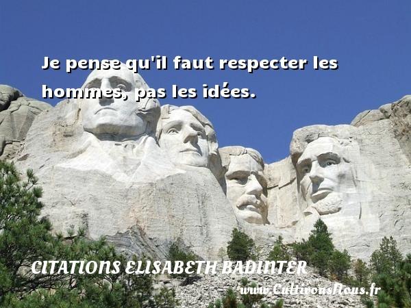 Je pense qu il faut respecter les hommes, pas les idées. Une citation d  Elisabeth Badinter CITATIONS ELISABETH BADINTER