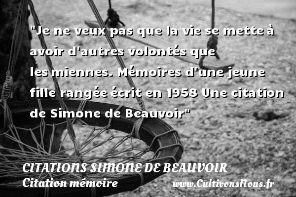 Je ne veux pas que la vie se metteà avoir d autres volontés que lesmiennes.  Mémoires d une jeune fille rangéeécrit en 1958  Une  citation  de Simone de Beauvoir CITATIONS SIMONE DE BEAUVOIR - Citation mémoire - Citation volonté