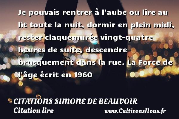 Citations Simone de Beauvoir - Citation lire - Je pouvais rentrer à l aube ou lire au lit toute la nuit, dormir en plein midi, rester claquemurée vingt-quatre heures de suite, descendre brusquement dans la rue.  La Force de l âge écrit en 1960   Une citation de Simone de Beauvoir CITATIONS SIMONE DE BEAUVOIR