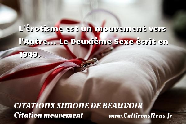L érotisme est un mouvement vers l Autre...  Le Deuxième Sexe écrit en 1949.   Une citation de Simone de Beauvoir CITATIONS SIMONE DE BEAUVOIR - Citation mouvement