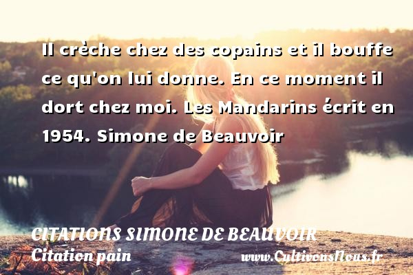 Il crèche chez des copains et il bouffe ce qu on lui donne. En ce moment il dort chez moi.  Les Mandarins écrit en 1954. Simone de Beauvoir CITATIONS SIMONE DE BEAUVOIR - Citation pain