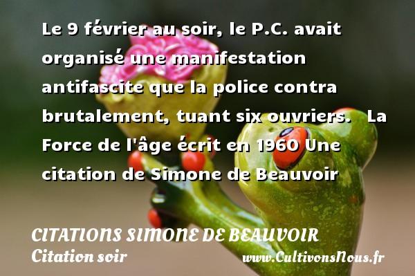 Citations Simone de Beauvoir - Citation soir - Le 9 février au soir, le P.C. avait organisé une manifestation antifascite que la police contra brutalement, tuant six ouvriers.    La Force de l âge écrit en 1960  Une  citation  de Simone de Beauvoir CITATIONS SIMONE DE BEAUVOIR