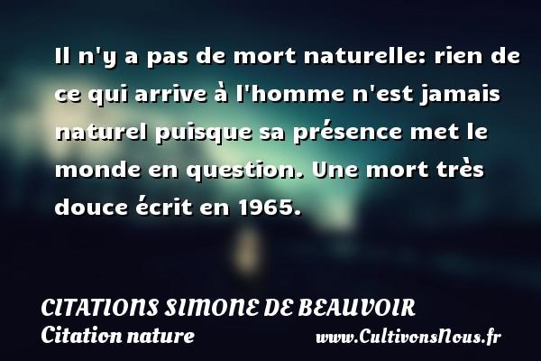 Citations Simone de Beauvoir - Citation nature - Il n y a pas de mort naturelle: rien de ce qui arrive à l homme n est jamais naturel puisque sa présence met le monde en question.  Une mort très douce écrit en 1965.   Une citation de Simone de Beauvoir CITATIONS SIMONE DE BEAUVOIR