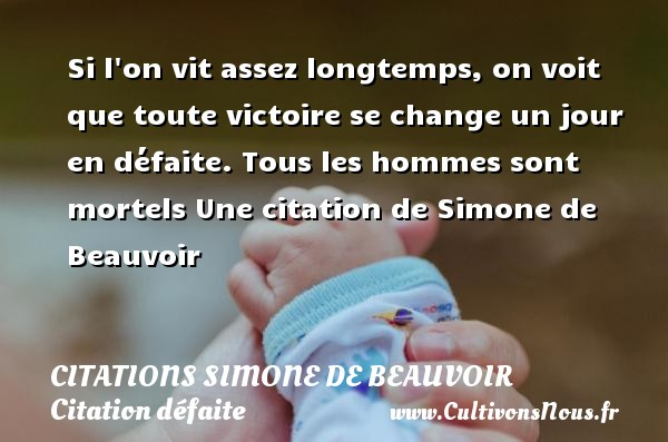 Si l on vit assez longtemps, on voit que toute victoire se change un jour en défaite.  Tous les hommes sont mortels  Une  citation  de Simone de Beauvoir CITATIONS SIMONE DE BEAUVOIR - Citation défaite - Citation victoire