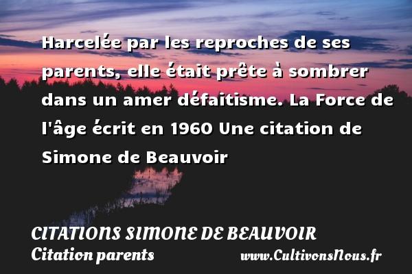 Citations Simone de Beauvoir - Citation parents - Harcelée par les reproches de ses parents, elle était prête à sombrer dans un amer défaitisme.  La Force de l âge écrit en 1960  Une  citation  de Simone de Beauvoir CITATIONS SIMONE DE BEAUVOIR