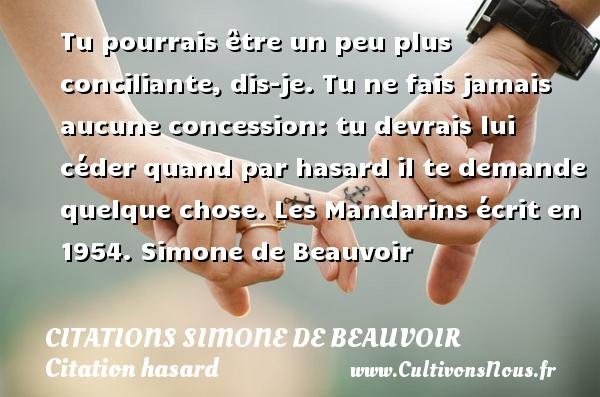 Citations Simone de Beauvoir - Citation hasard - Tu pourrais être un peu plus conciliante, dis-je. Tu ne fais jamais aucune concession: tu devrais lui céder quand par hasard il te demande quelque chose.  Les Mandarins écrit en 1954. Simone de Beauvoir CITATIONS SIMONE DE BEAUVOIR