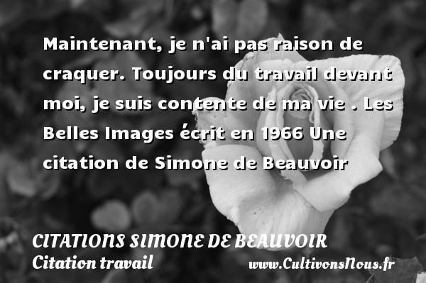 Citations Simone de Beauvoir - Citation travail - Maintenant, je n ai pas raison de craquer. Toujours du travail devant moi, je suis contente de ma vie .  Les Belles Images écrit en 1966  Une  citation  de Simone de Beauvoir CITATIONS SIMONE DE BEAUVOIR
