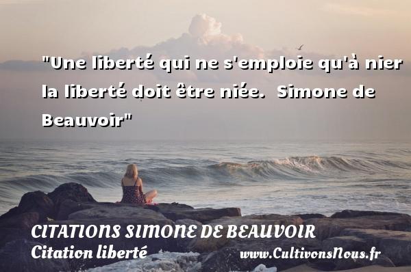 Une liberté qui ne s emploie qu à nier la liberté doit être niée.   Simone de Beauvoir   Une citation sur la liberté CITATIONS SIMONE DE BEAUVOIR - Citation liberté