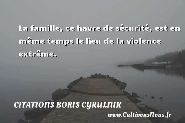 Citations Boris Cyrulnik - La famille, ce havre de sécurité, est en même temps le lieu de la violence extrême. Une citation de Boris Cyrulnik CITATIONS BORIS CYRULNIK