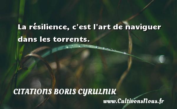 Citations Boris Cyrulnik - La résilience, c est l art de naviguer dans les torrents. Une citation de Boris Cyrulnik CITATIONS BORIS CYRULNIK