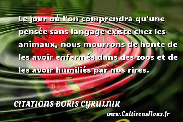 Citations Boris Cyrulnik - Le jour où l on comprendra qu une pensée sans langage existe chez les animaux, nous mourrons de honte de les avoir enfermés dans des zoos et de les avoir humiliés par nos rires. Une citation de Boris Cyrulnik CITATIONS BORIS CYRULNIK