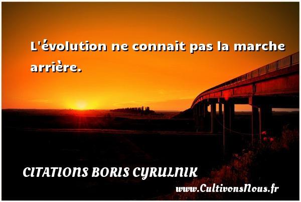 L évolution ne connait pas la marche arrière. Une citation de Boris Cyrulnik CITATIONS BORIS CYRULNIK