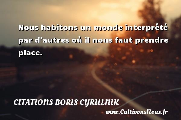 Nous habitons un monde interprété par d autres où il nous faut prendre place. Une citation de Boris Cyrulnik CITATIONS BORIS CYRULNIK