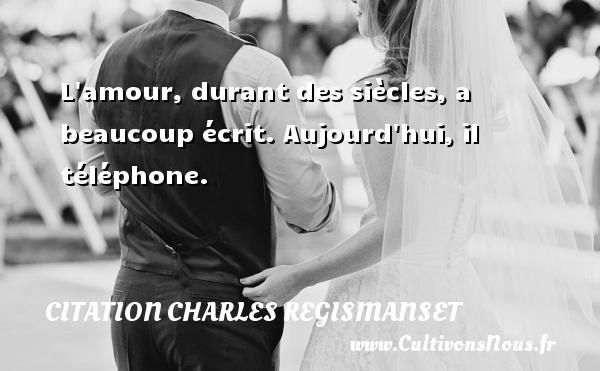 L amour, durant des siècles, a beaucoup écrit. Aujourd hui, il téléphone. Une citation de Charles Regismanset CITATION CHARLES REGISMANSET