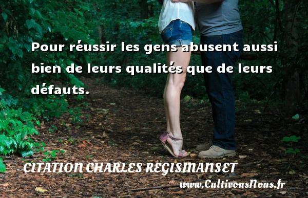 Pour réussir les gens abusent aussi bien de leurs qualités que de leurs défauts. Une citation de Charles Regismanset CITATION CHARLES REGISMANSET - Citation qualité