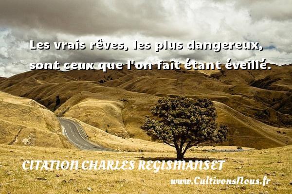 Citation Charles Regismanset - Les vrais rêves, les plus dangereux, sont ceux que l on fait étant éveillé. Une citation de Charles Regismanset CITATION CHARLES REGISMANSET