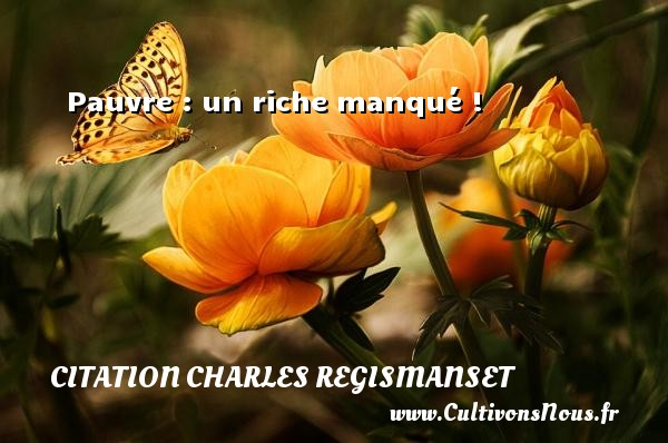 Pauvre : un riche manqué ! Une citation de Charles Regismanset CITATION CHARLES REGISMANSET