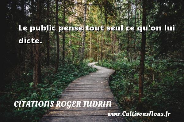 Citations Roger Judrin - Le public pense tout seul ce qu on lui dicte. Une citation de Roger Judrin CITATIONS ROGER JUDRIN